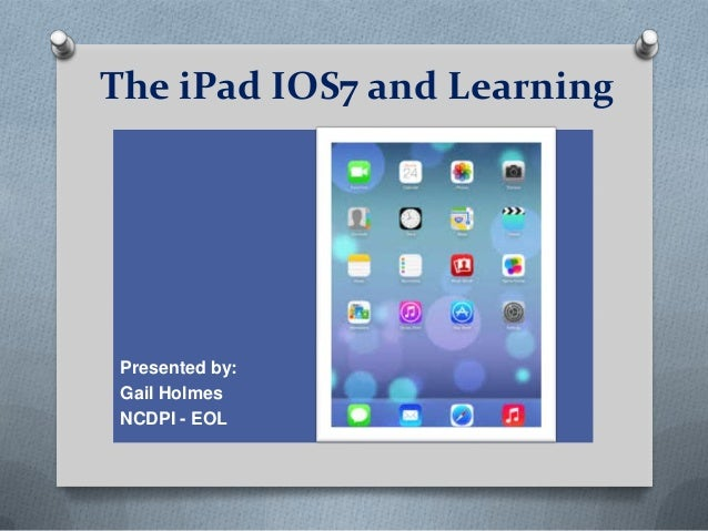 The iPad IOS7 and Learning  Presented by: Gail Holmes NCDPI - EOL