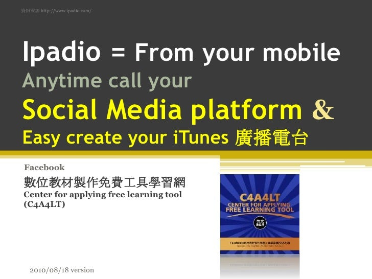 資料來源 http://www.ipadio.com/<br />Ipadio= From your mobile Anytime call yourSocial Media platform &Easy create your iTunes ...