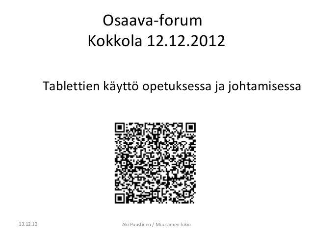 Osaava-forum                  Kokkola 12.12.2012           Tablettien käyttö opetuksessa ja johtamisessa13.12.12          ...
