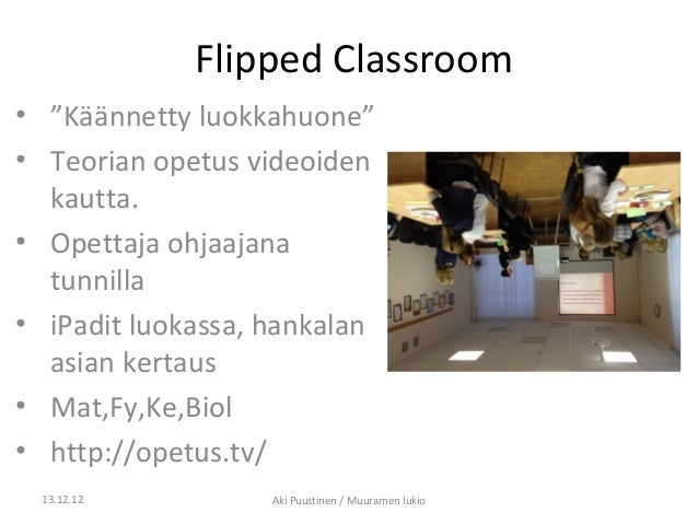"""Flipped Classroom• """"Käännetty luokkahuone""""• Teorian opetus videoiden  kautta.• Opettaja ohjaajana  tunnilla• iPadit luokas..."""