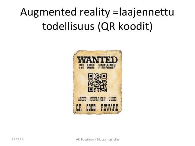 Augmented reality =laajennettu        todellisuus (QR koodit)13.12.12       Aki Puustinen / Muuramen lukio