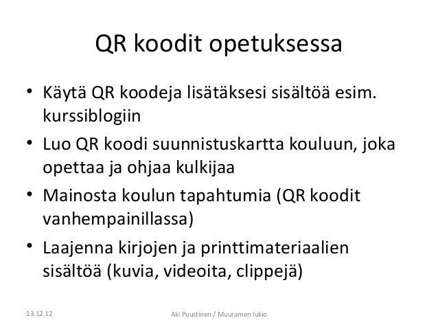 QR koodit opetuksessa• Käytä QR koodeja lisätäksesi sisältöä esim.  kurssiblogiin• Luo QR koodi suunnistuskartta kouluun, ...