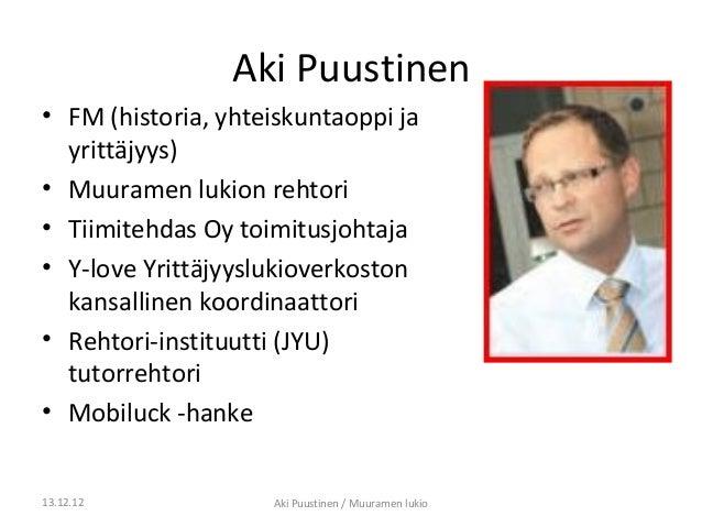 Aki Puustinen• FM (historia, yhteiskuntaoppi ja  yrittäjyys)• Muuramen lukion rehtori• Tiimitehdas Oy toimitusjohtaja• Y-l...