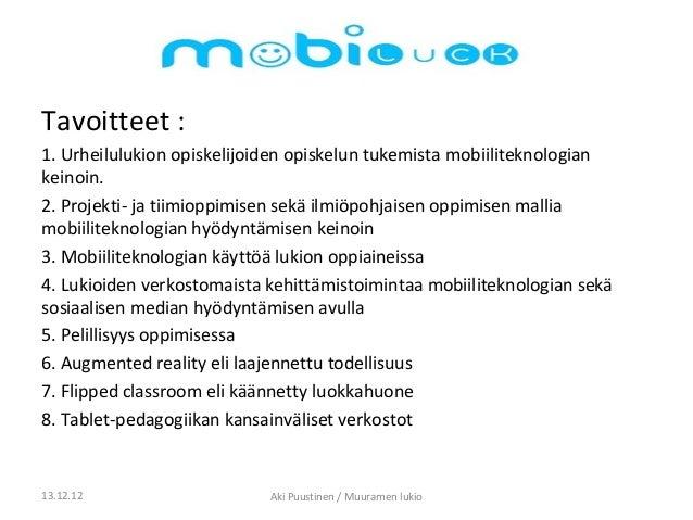 Tavoitteet :1. Urheilulukion opiskelijoiden opiskelun tukemista mobiiliteknologiankeinoin.2. Projekti- ja tiimioppimisen s...