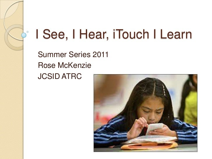 I See, I Hear, iTouch I Learn<br />Summer Series 2011<br />Rose McKenzie<br />JCSID ATRC<br />
