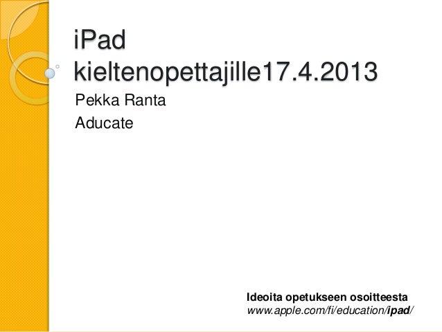 iPadkieltenopettajille17.4.2013Pekka RantaAducate               Ideoita opetukseen osoitteesta               www.apple.com...