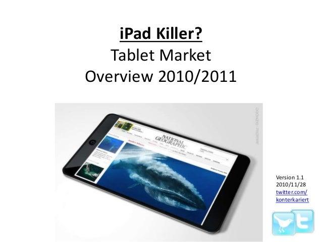 iPad Killer? Tablet Market Overview 2010/2011 Version 1.1 2010/11/28 twitter.com/ konterkariert