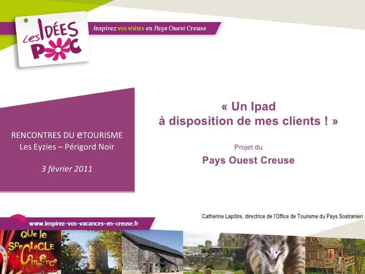 «Un Ipad à disposition de mes clients !» Projet du Pays Ouest Creuse RENCONTRES DU  e TOURISME Les Eyzies – Périgord Noi...