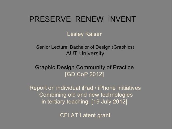 PRESERVE RENEW INVENT                Lesley Kaiser  Senior Lecture, Bachelor of Design (Graphics)               AUT Univer...