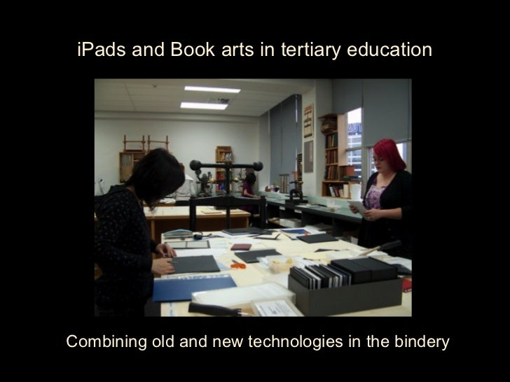 iPads and Book arts in tertiary educationCombining old and new technologies in the bindery