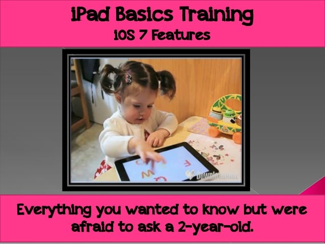 iPad Basics Training iOS 7 Features  Everything you wanted to know but were afraid to ask a 2-year-old.