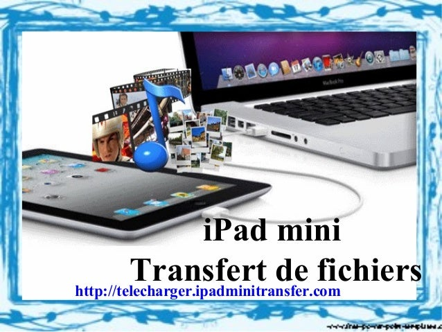 iPad miniTransfert de fichiershttp://telecharger.ipadminitransfer.com