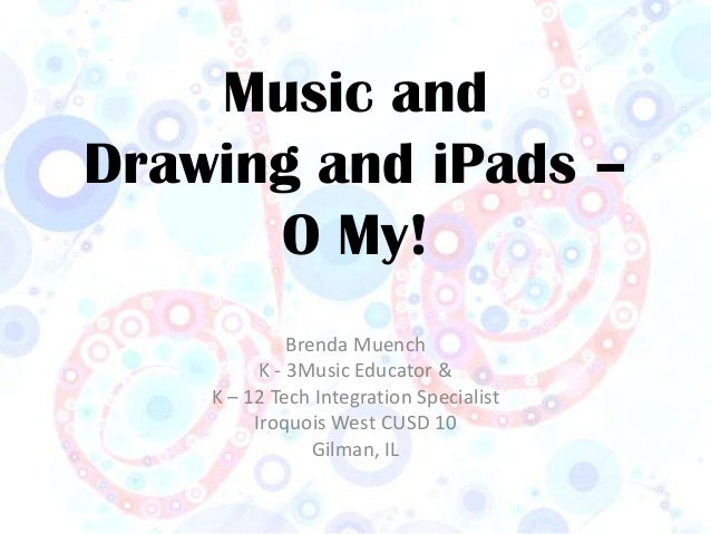 Music andDrawing and iPads –      O My!              Brenda Muench          K - 3Music Educator &    K – 12 Tech Integrati...