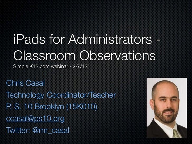 iPads for Administrators - Classroom Observations Simple K12.com webinar - 2/7/12Chris CasalTechnology Coordinator/Teacher...