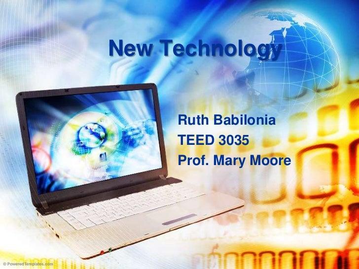 New Technology        Ruth Babilonia      TEED 3035      Prof. Mary Moore