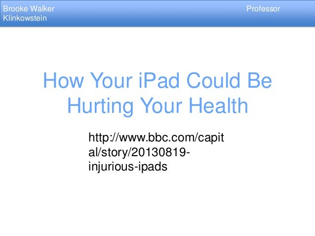 Brooke Walker Klinkowstein  Professor  How Your iPad Could Be Hurting Your Health http://www.bbc.com/capit al/story/201308...