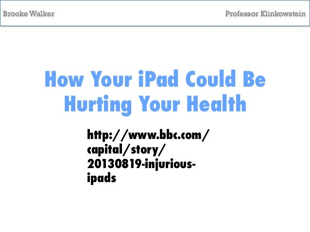 Brooke Walker  Professor Klinkowstein  How Your iPad Could Be Hurting Your Health http://www.bbc.com/ capital/story/ 20130...