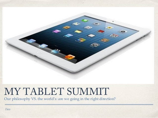 MY TABLET SUMMIT  Our philosophy VS. the world's: are we going in the right direction? Date