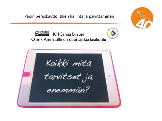 iPadin  peruskäy/ö:  2lien  hallinta  ja  päivi/äminen KM Sanna Brauer Oamk,Ammatillinen opettajakorkeakoulu