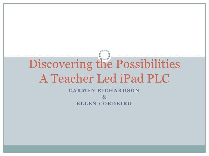 Discovering the Possibilities A Teacher Led iPad PLC       CARMEN RICHARDSON                &         ELLEN CORDEIRO
