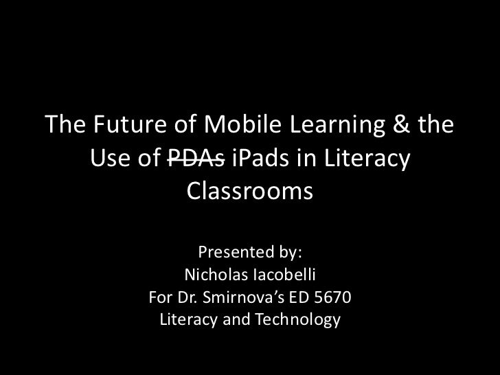The Future of Mobile Learning & the Use of PDAsiPadsin Literacy Classrooms<br />Presented by:<br />Nicholas Iacobelli<br /...