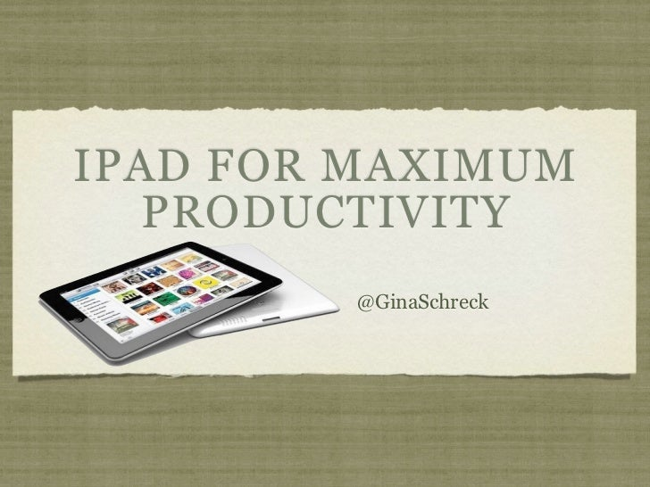IPAD FOR MAXIMUM   PRODUCTIVITY        @GinaSchreck