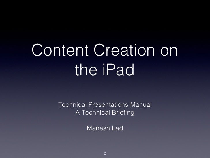 Content Creation on     the iPad   Technical Presentations Manual!        A Technical Briefing!                  !         ...