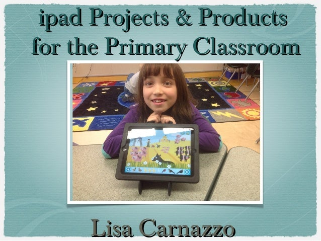 ipad Projects & Productsipad Projects & Productsfor the Primary Classroomfor the Primary ClassroomLisa CarnazzoLisa Carnazzo