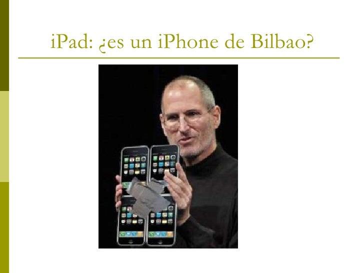 iPad: ¿es un iPhone de Bilbao?