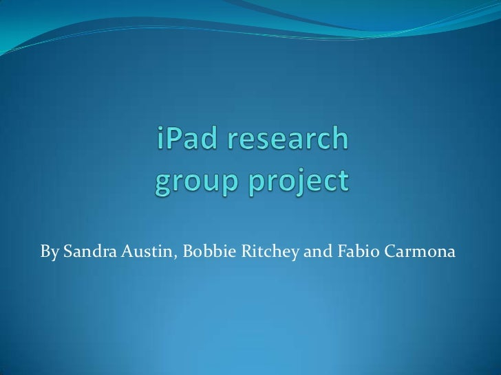 iPadresearch group project<br />By Sandra Austin, Bobbie Ritchey and Fabio Carmona<br />