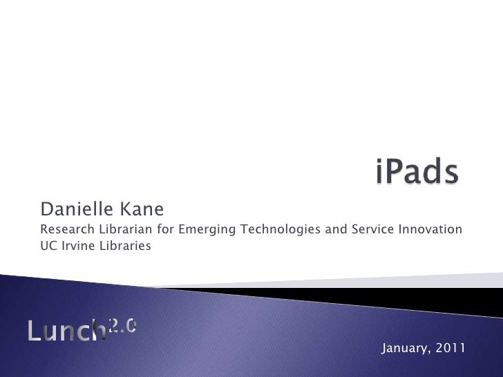 iPads<br />Danielle Kane<br />Research Librarian for Emerging Technologies and Service Innovation<br />UC Irvine Libraries...