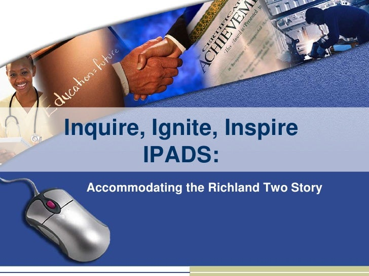 Inquire, Ignite, Inspire        IPADS:  Accommodating the Richland Two Story