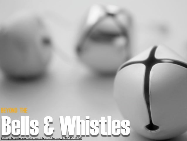 CC by: http://www.flickr.com/photos/clarism_4/3063501034/ Beyond the Bells & Whistles