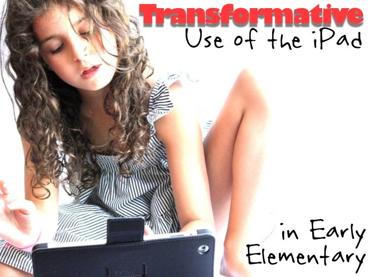 Transformative  Use of the iPad          in Early       Elementary