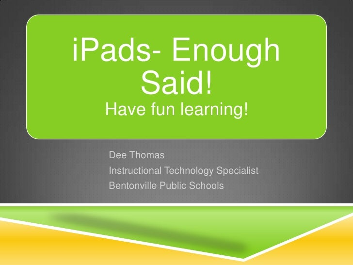 iPads- Enough    Said!  Have fun learning!  Dee Thomas  Instructional Technology Specialist  Bentonville Public Schools