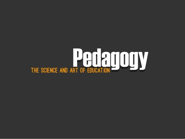 PedagogyThe Science and aRt of Education