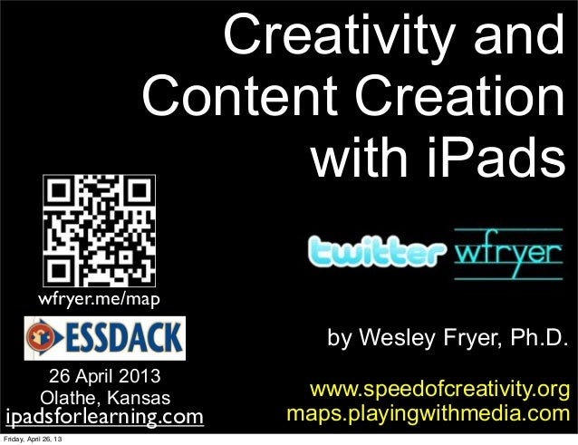by Wesley Fryer, Ph.D.Creativity andContent Creationwith iPadswww.speedofcreativity.orgmaps.playingwithmedia.com26 April 2...