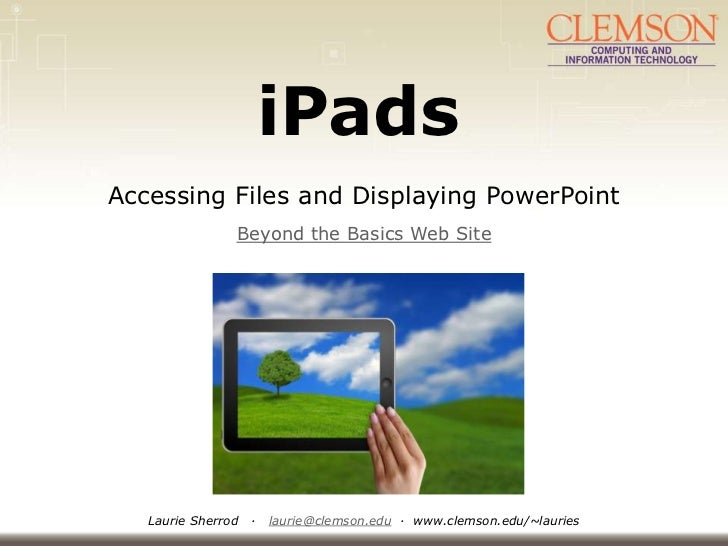 iPadsAccessing Files and Displaying PowerPoint                Beyond the Basics Web Site   Laurie Sherrod   ·   laurie@cle...