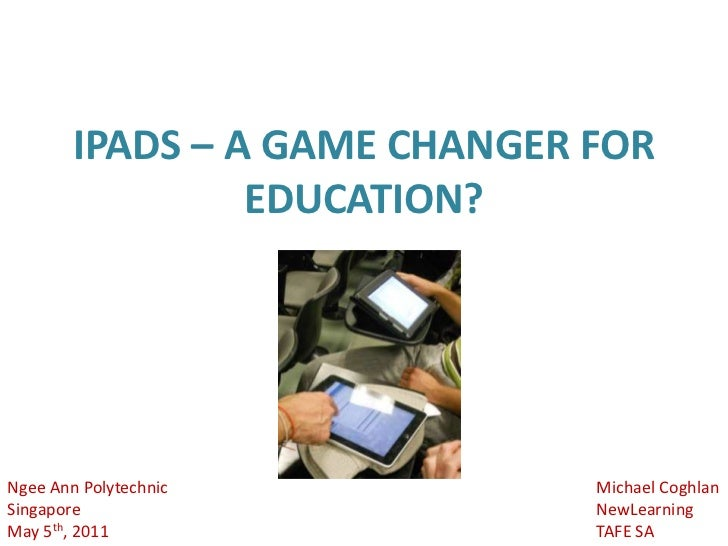 IPADS – A GAME CHANGER FOR EDUCATION?<br />Michael Coghlan<br />NewLearning<br />TAFE SA<br />Ngee Ann Polytechnic<br />Si...
