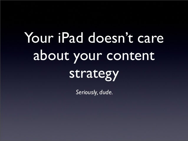 Your iPad doesn't careabout your contentstrategySeriously, dude.