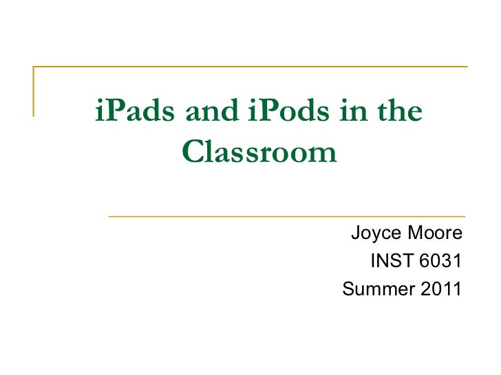 iPads and iPods in the Classroom Joyce Moore INST 6031 Summer 2011