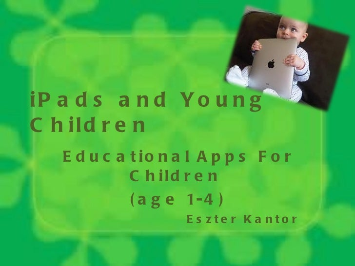 iPads and Young Children Educational Apps For Children  (age 1-4) Eszter Kantor