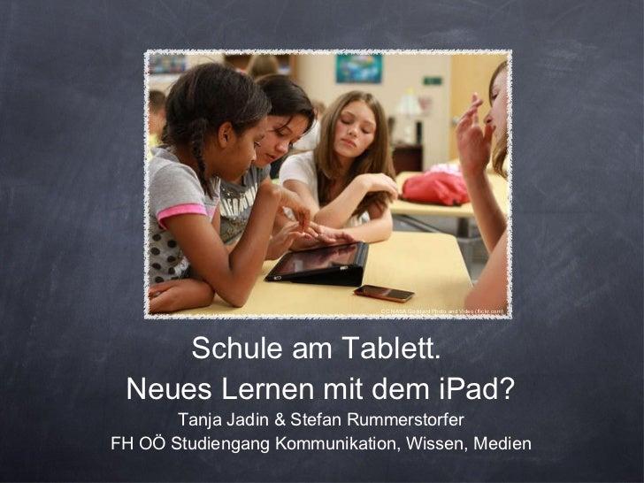 Schule am Tablett.  Neues Lernen mit dem iPad? Tanja Jadin & Stefan Rummerstorfer FH OÖ Studiengang Kommunikation, Wissen,...