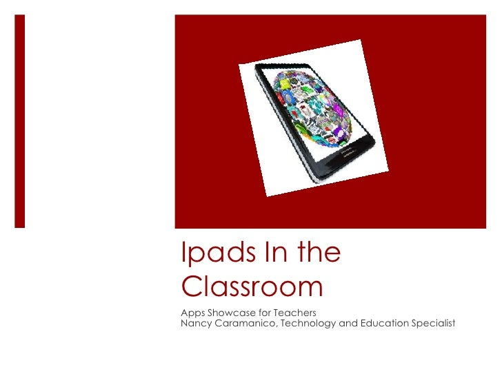 Ipads In theClassroomApps Showcase for TeachersNancy Caramanico, Technology and Education Specialist