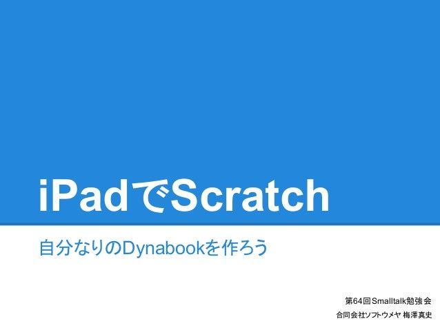iPadでScratch 自分なりのDynabookを作ろう 第64回Smalltalk勉強会 合同会社ソフトウメヤ 梅澤真史