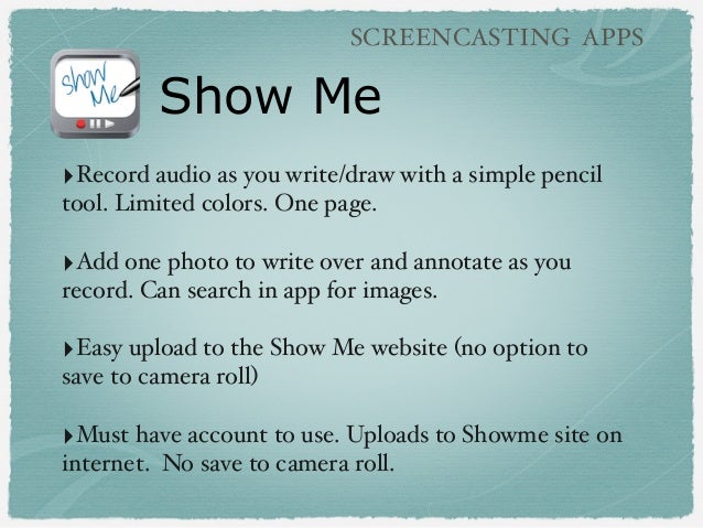 Show Me SCREENCASTING APPS ‣Record audio as you write/draw with a simple pencil tool. Limited colors. One page. ‣Add one p...
