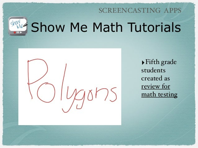 Show Me Math Tutorials ‣Fifth grade students created as review for math testing SCREENCASTING APPS