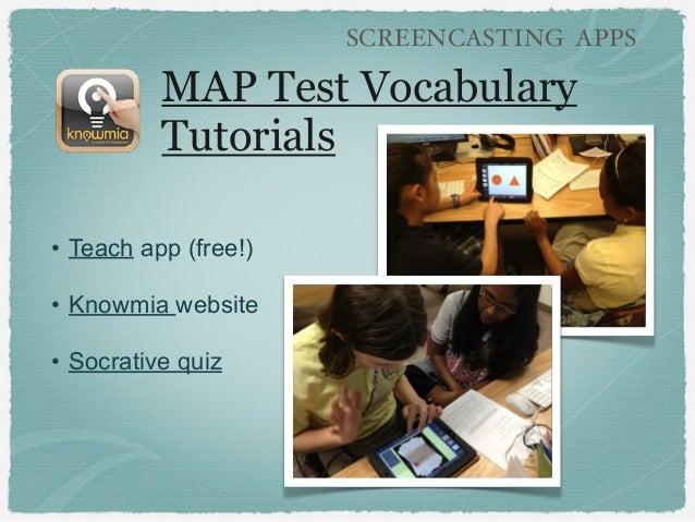 MAP Test Vocabulary Tutorials • Teach app (free!) • Knowmia website • Socrative quiz SCREENCASTING APPS