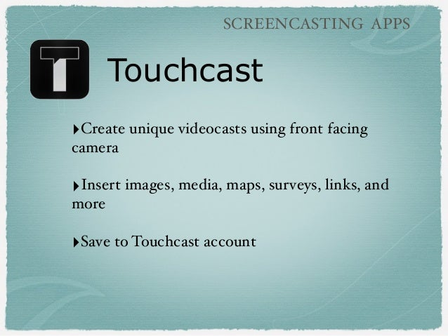 Touchcast SCREENCASTING APPS ‣Create unique videocasts using front facing camera ‣Insert images, media, maps, surveys, lin...