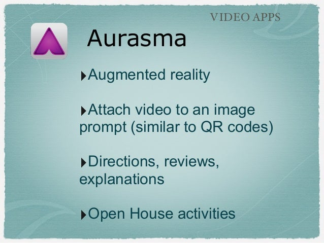 Aurasma VIDEO APPS ‣Augmented reality ‣Attach video to an image prompt (similar to QR codes) ‣Directions, reviews, explana...